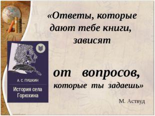 «Ответы, которые дают тебе книги, зависят от вопросов, которые ты задаешь» М.