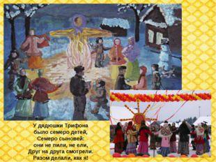 У дядюшки Трифона было семеро детей, Семеро сыновей: они не пили, не ели, Дру