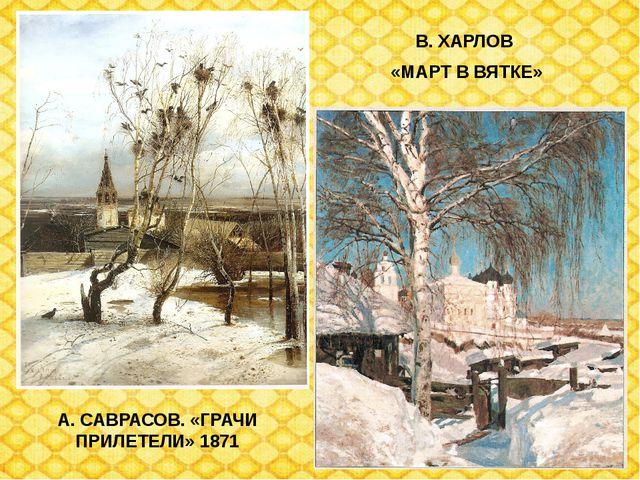 А. САВРАСОВ. «ГРАЧИ ПРИЛЕТЕЛИ» 1871 В. ХАРЛОВ «МАРТ В ВЯТКЕ»