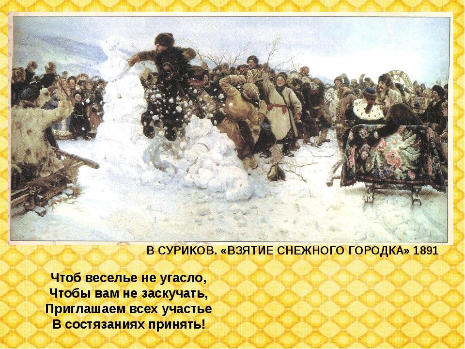 В СУРИКОВ. «ВЗЯТИЕ СНЕЖНОГО ГОРОДКА» 1891 Чтоб веселье не угасло, Чтобы вам н...