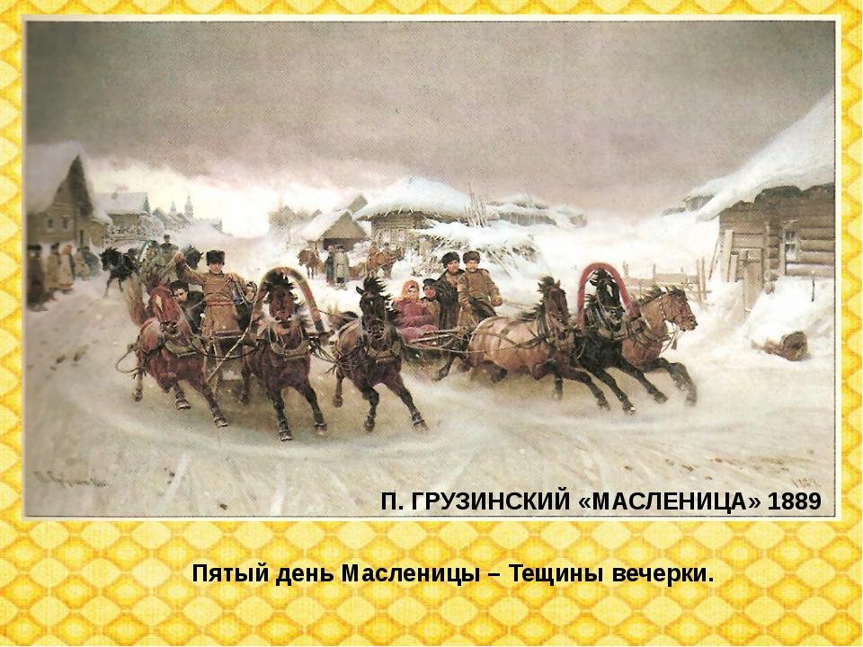 П. ГРУЗИНСКИЙ «МАСЛЕНИЦА» 1889 Пятый день Масленицы – Тещины вечерки.