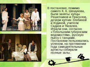В постановке, помимо самого К. К. Шешукова, были заняты: купцы Решетников и