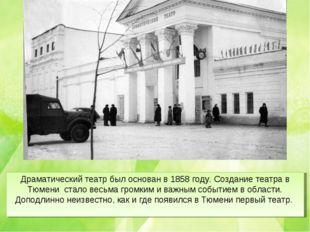 Драматический театр был основан в 1858 году. Создание театра в Тюмени стало