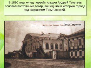 В 1890 году купец первой гильдии Андрей Текутьев основал постоянный театр, во