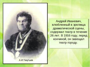 Андрей Иванович, влюбленный в зрелища драматической сцены, содержал театр в т