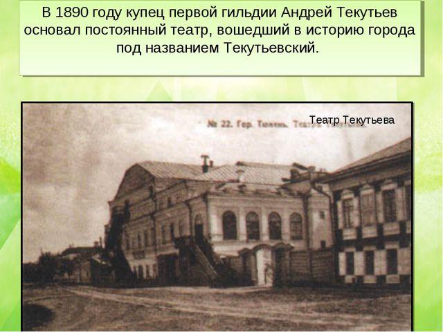В 1890 году купец первой гильдии Андрей Текутьев основал постоянный театр, во...