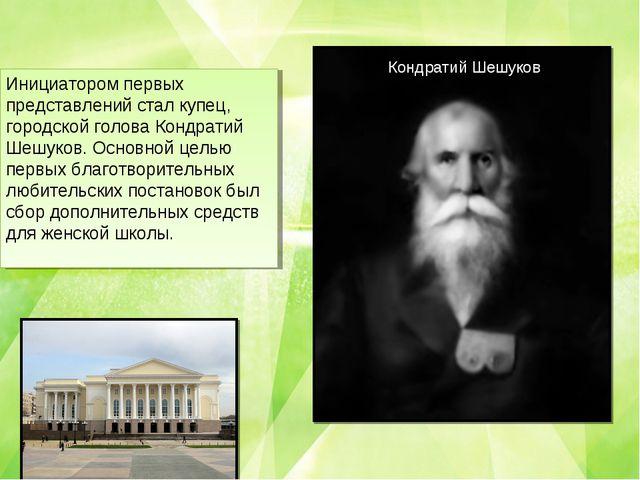Инициатором первых представлений стал купец, городской голова Кондратий Шешук...