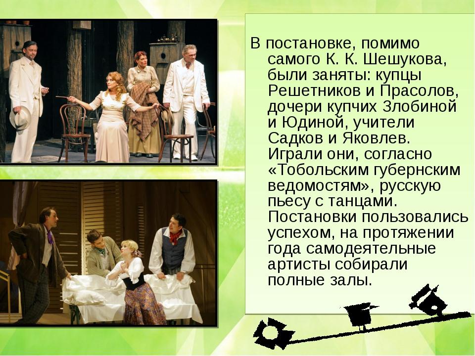 В постановке, помимо самого К. К. Шешукова, были заняты: купцы Решетников и...