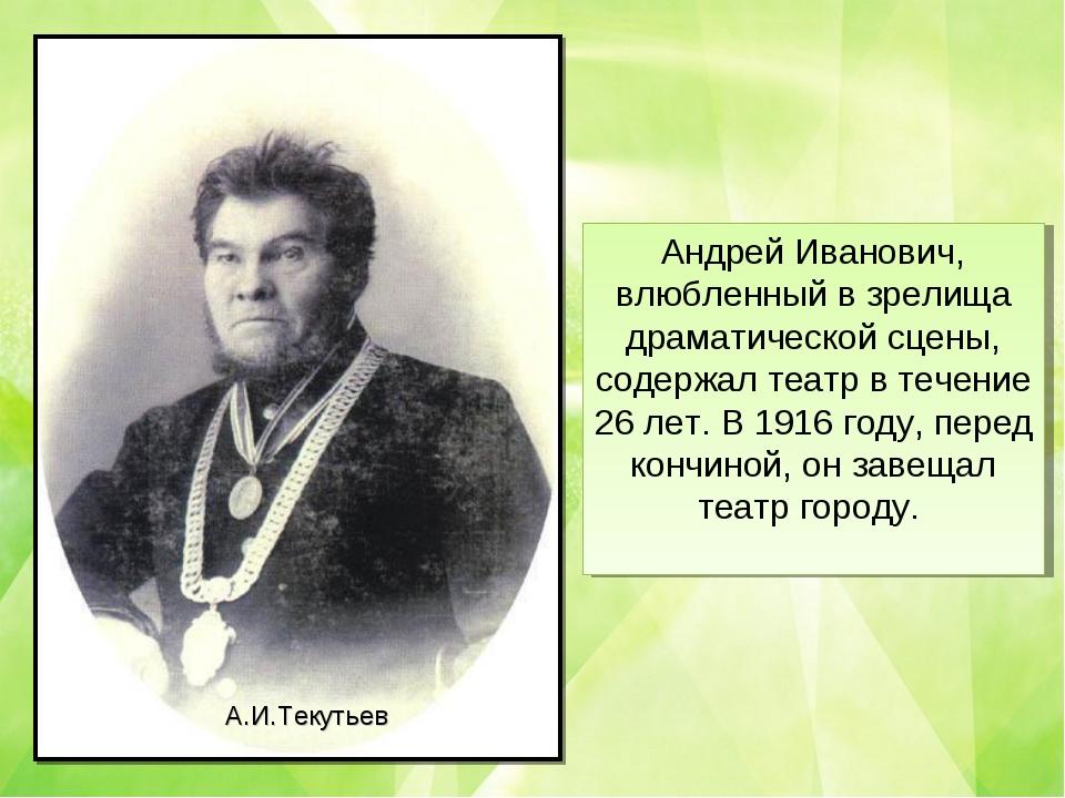 Андрей Иванович, влюбленный в зрелища драматической сцены, содержал театр в т...