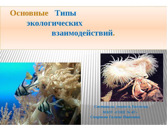 Основные Типы экологических взаимодействий. Составила: учитель биологии МАОУ...