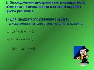 1. Знаходження дискримiнанта квадратного рiвняння та визначення кiлькостi кор
