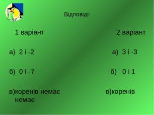 Відповіді: 1 варіант 2 варіант а) 2 і -2 а) 3 і -3 б) 0 і -7 б) 0 і 1 в)корен