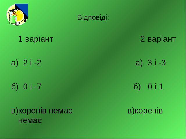 Відповіді: 1 варіант 2 варіант а) 2 і -2 а) 3 і -3 б) 0 і -7 б) 0 і 1 в)корен...