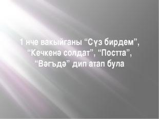 """1 нче вакыйганы """"Сүз бирдем"""", """"Кечкенә солдат"""", """"Постта"""", """"Вәгъдә"""" дип атап б"""
