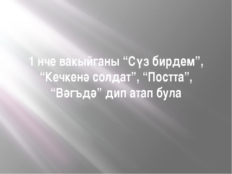 """1 нче вакыйганы """"Сүз бирдем"""", """"Кечкенә солдат"""", """"Постта"""", """"Вәгъдә"""" дип атап б..."""