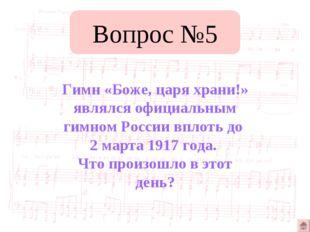 Вопрос №5 Гимн «Боже, царя храни!» являлся официальным гимном России вплоть д
