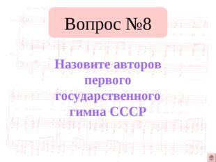 Вопрос №8 Назовите авторов первого государственного гимна СССР