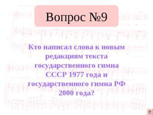 Вопрос №9 Кто написал слова к новым редакциям текста государственного гимна С