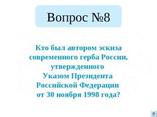 Вопрос №8 Кто был автором эскиза современного герба России, утвержденного Ука