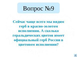 Вопрос №9 Сейчас чаще всего мы видим герб в красно-золотом исполнении. А скол