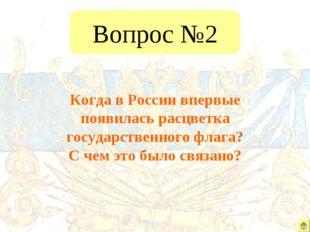 Вопрос №2 Когда в России впервые появилась расцветка государственного флага?