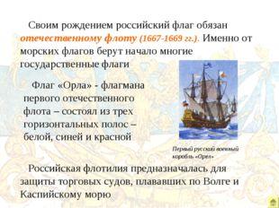 Своим рождением российский флаг обязан отечественному флоту (1667-1669 гг.).