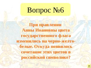 Вопрос №6 При правлении Анны Иоановны цвета государственного флага изменились