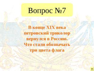 Вопрос №7 В конце XIX века петровский триколор вернулся в Россию. Что стали о