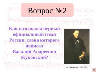 Вопрос №2 Как назывался первый официальный гимн России, слова которого написа