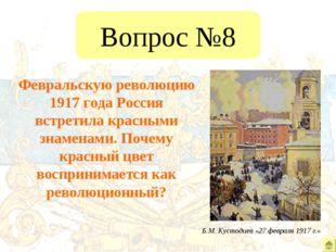 Вопрос №8 Февральскую революцию 1917 года Россия встретила красными знаменами