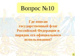 Вопрос №10 Где описан государственный флаг Российской Федерации и порядок его