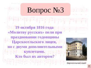 Вопрос №3 19 октября 1816 года «Молитву русских» пели при праздновании годовщ