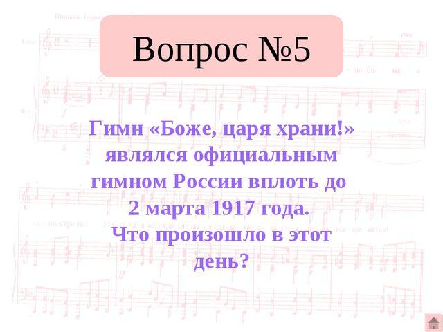 Вопрос №5 Гимн «Боже, царя храни!» являлся официальным гимном России вплоть д...