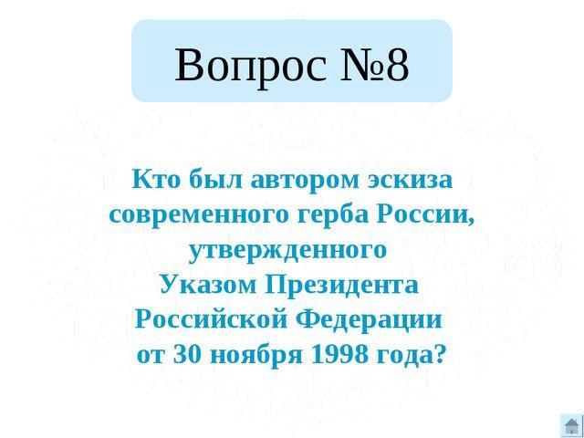 Вопрос №8 Кто был автором эскиза современного герба России, утвержденного Ука...