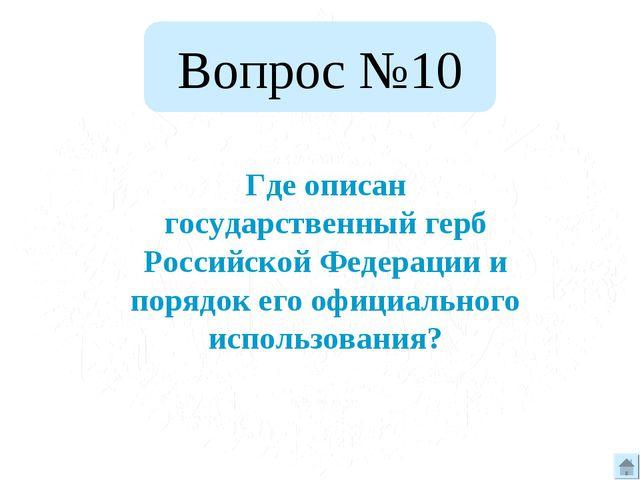 Вопрос №10 Где описан государственный герб Российской Федерации и порядок его...