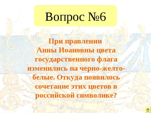 Вопрос №6 При правлении Анны Иоановны цвета государственного флага изменились...
