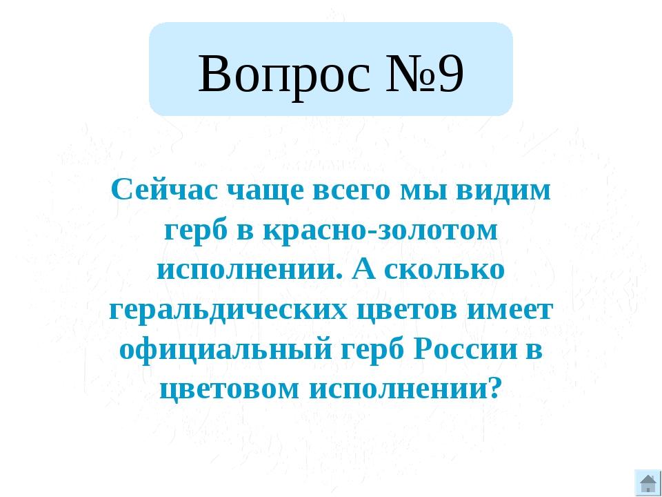 Вопрос №9 Сейчас чаще всего мы видим герб в красно-золотом исполнении. А скол...