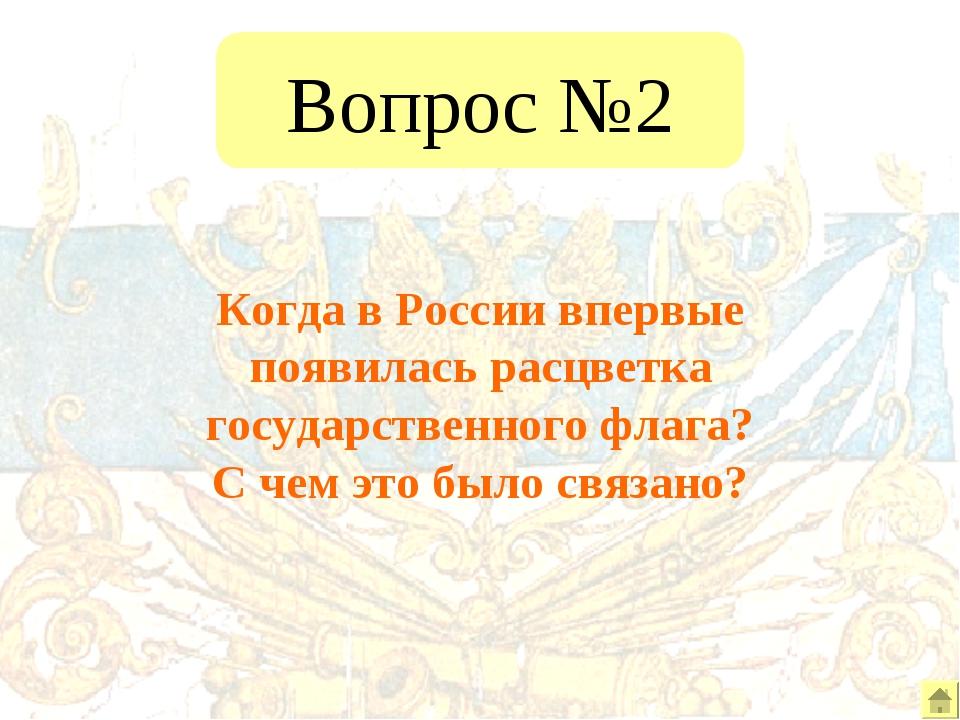 Вопрос №2 Когда в России впервые появилась расцветка государственного флага?...