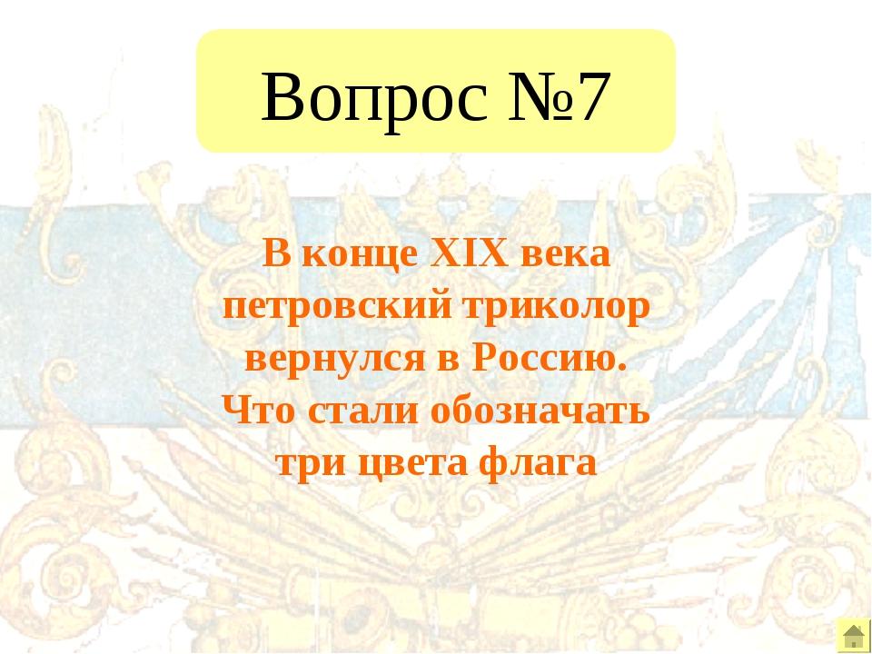 Вопрос №7 В конце XIX века петровский триколор вернулся в Россию. Что стали о...