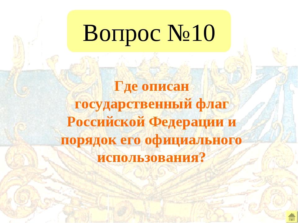 Вопрос №10 Где описан государственный флаг Российской Федерации и порядок его...