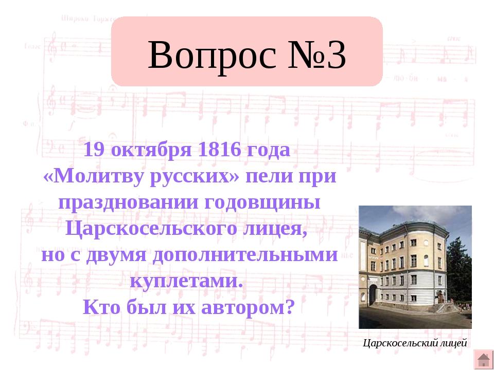 Вопрос №3 19 октября 1816 года «Молитву русских» пели при праздновании годовщ...