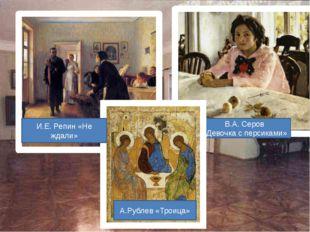 В.А. Серов «Девочка с персиками» И.Е. Репин «Не ждали» А.Рублев «Троица»