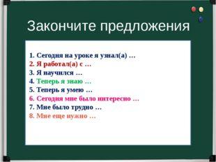 Закончите предложения 1. Сегодня на уроке я узнал(а) … 2. Я работал(а) с … 3.
