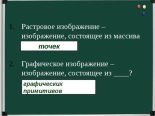 Растровое изображение – изображение, состоящее из массива _____?________. Гра