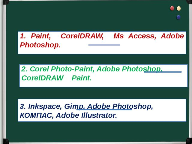 1. Paint, CorelDRAW, Ms Access, Adobe Photoshop. 2. Corel Photo-Paint, Adobe...