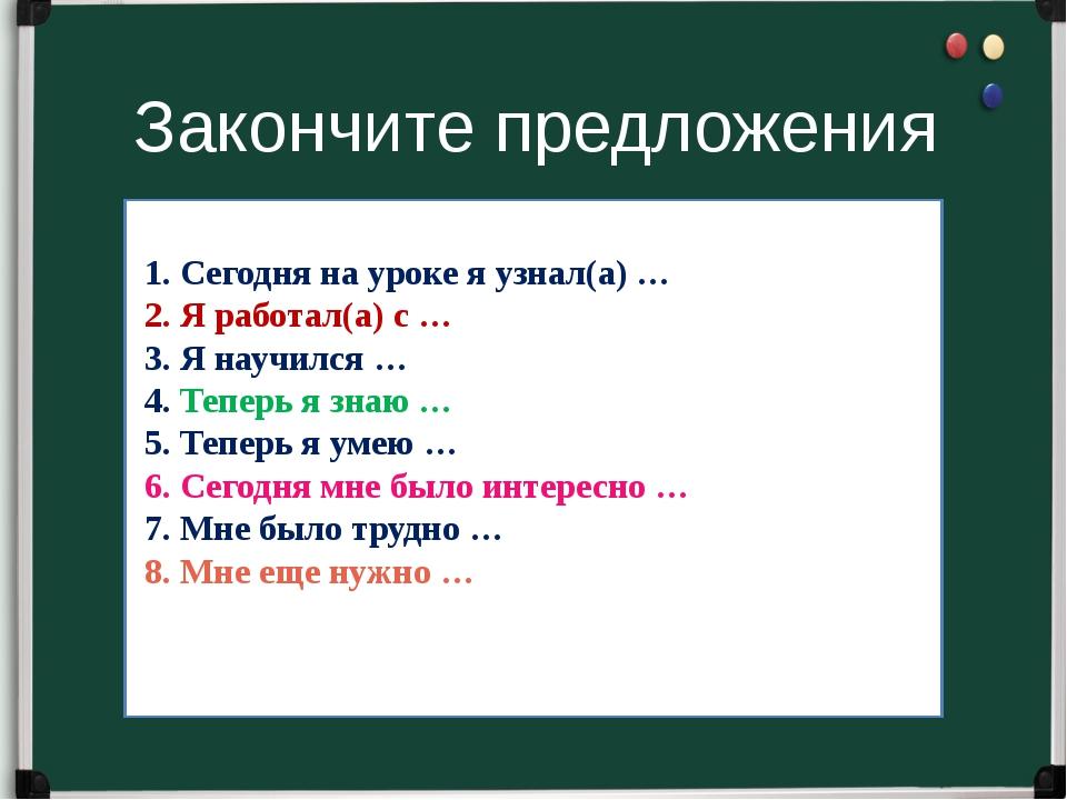 Закончите предложения 1. Сегодня на уроке я узнал(а) … 2. Я работал(а) с … 3....