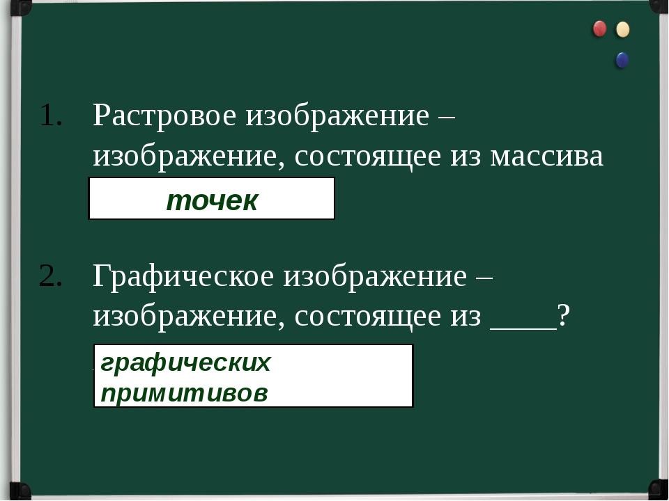 Растровое изображение – изображение, состоящее из массива _____?________. Гра...