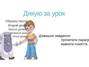 Дякую за урок Домашнє завдання: прочитати параграф 19; вивчити поня