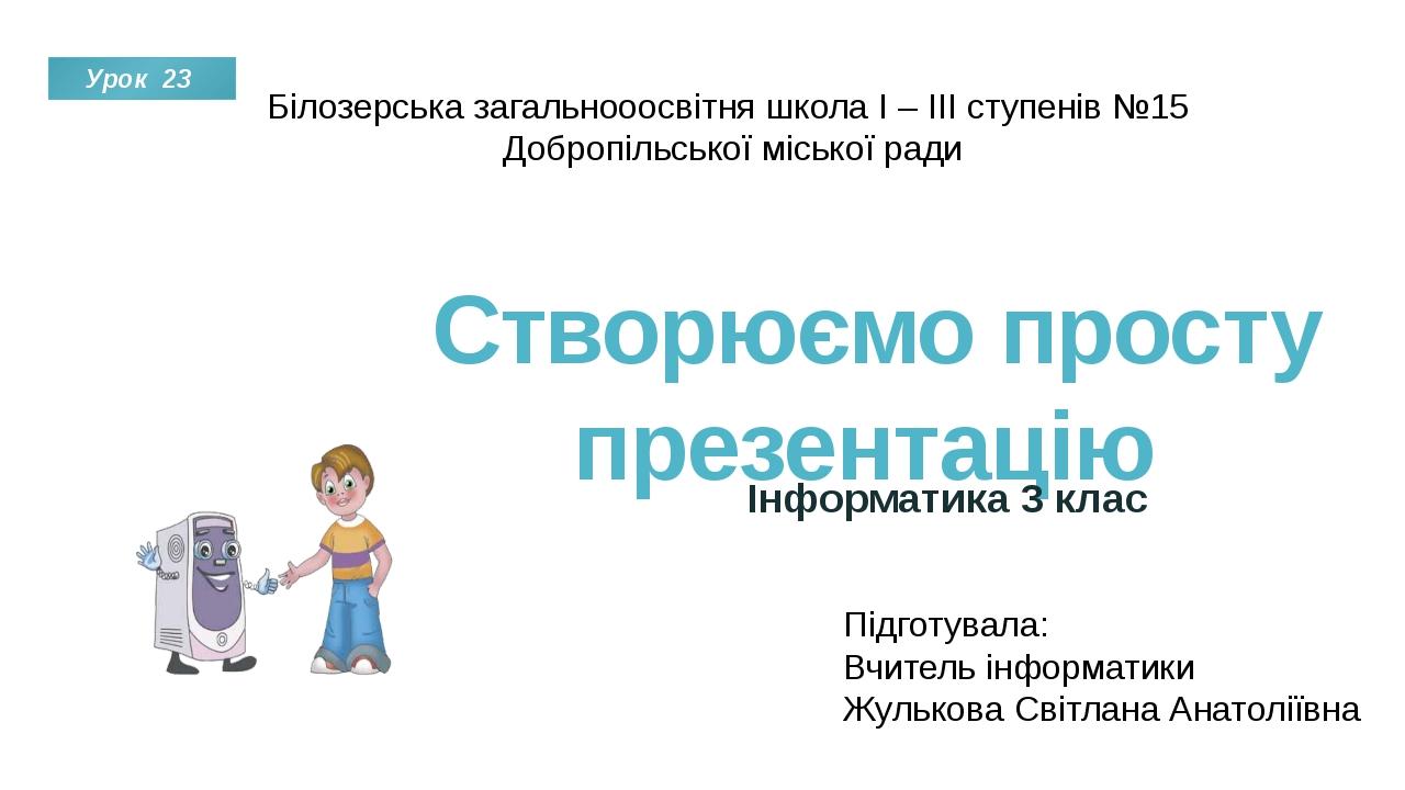 Створюємо просту презентацію Інформатика 3 клас Урок 23 Підготувала: Вчитель...