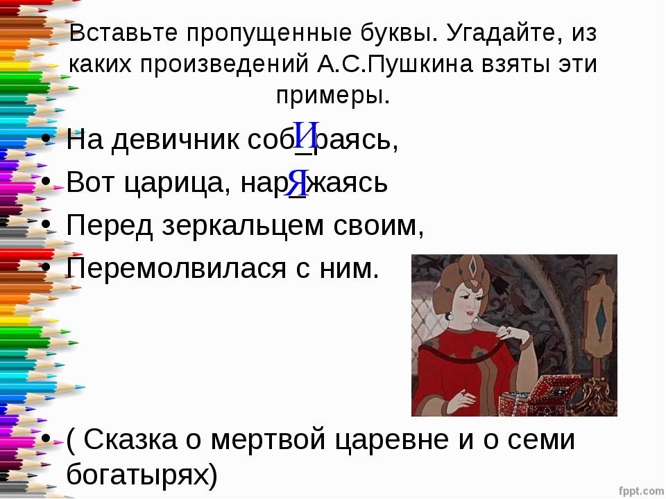 Вставьте пропущенные буквы. Угадайте, из каких произведений А.С.Пушкина взяты...